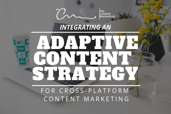 Adaptive Content Strategy for Cross-Platform Content Marketing